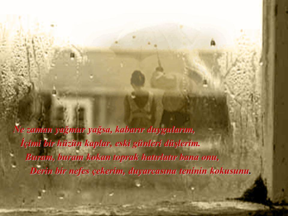 Ne zaman yağmur yağsa, kabarır duygularım, İçimi bir hüzün kaplar, eski günleri düşlerim.