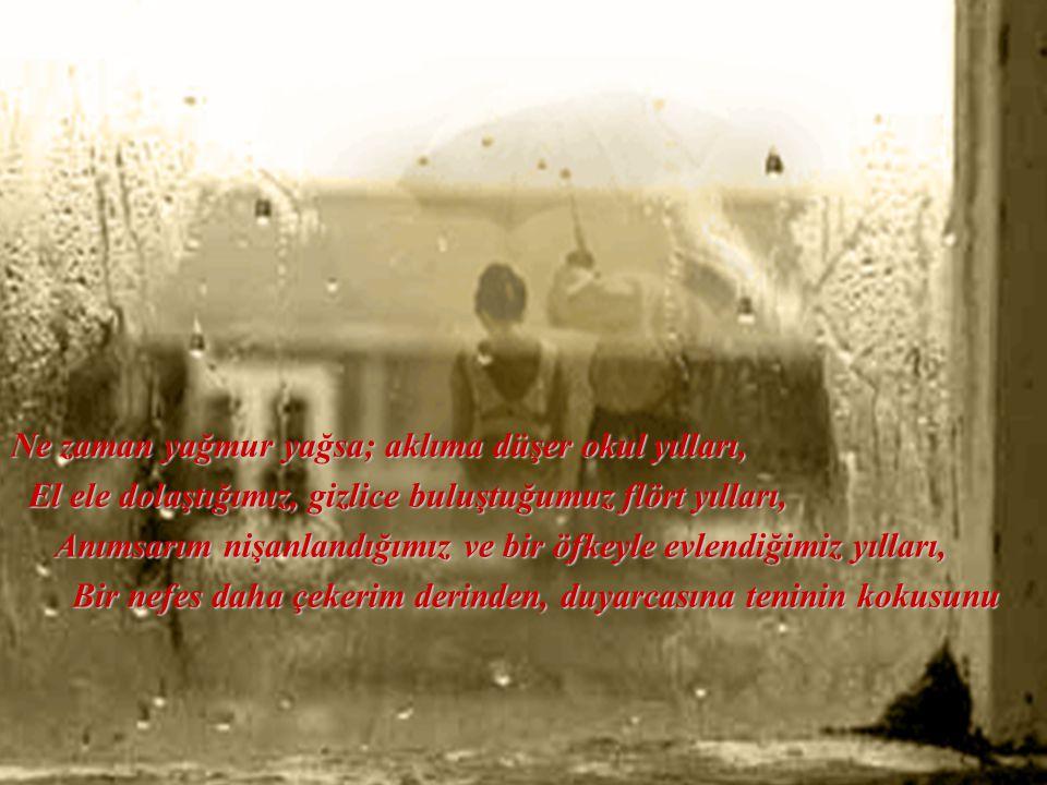 Ne zaman yağmur yağsa; aklıma düşer okul yılları, El ele dolaştığımız, gizlice buluştuğumuz flört yılları, Anımsarım nişanlandığımız ve bir öfkeyle evlendiğimiz yılları, Bir nefes daha çekerim derinden, duyarcasına teninin kokusunu