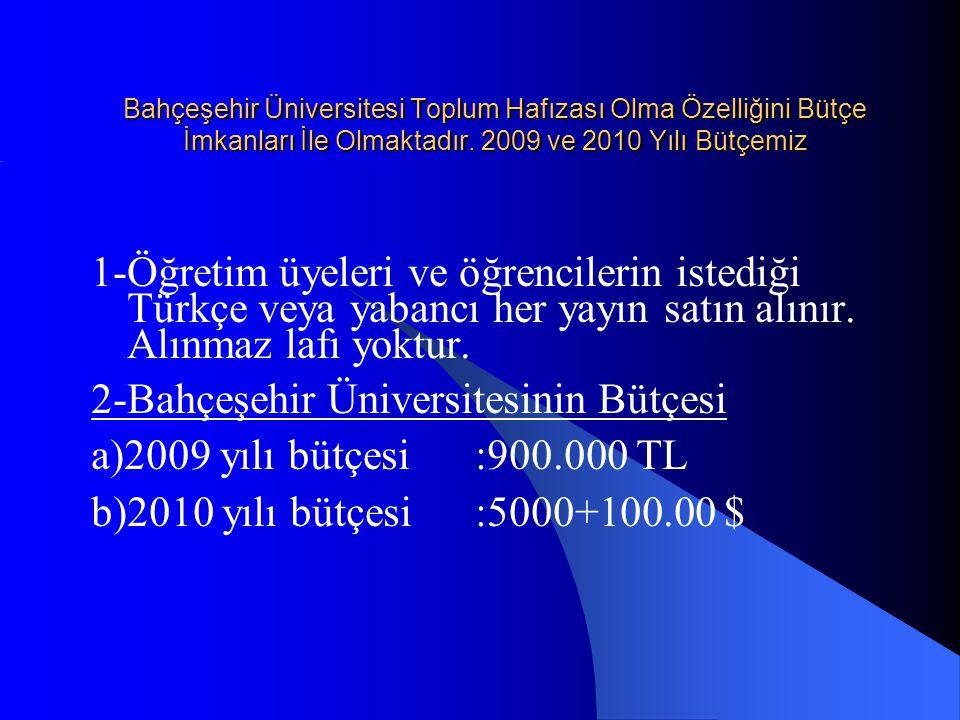 Bahçeşehir Üniversitesinin İmkanları 1-Büteçe:Bah.Üniv bütçesi a)2009 yılı bütçesi:900.000 TL b)2010 yılı bütçesi:5000+100.00 $ 2-Koleksiyonu: a)Basılı kitap:70.000 b)Elektronik kitap ebrary(abone ):45.000, c)Satın alınan e-kitapalr:22.000, d)Basılı güncel dergi (devam eden):94 e)Kuruluşundan bu güne gelen derdi:996 f)Veri tabanı :68 g)2009 yılında aldığı yayın sayısı:4800.