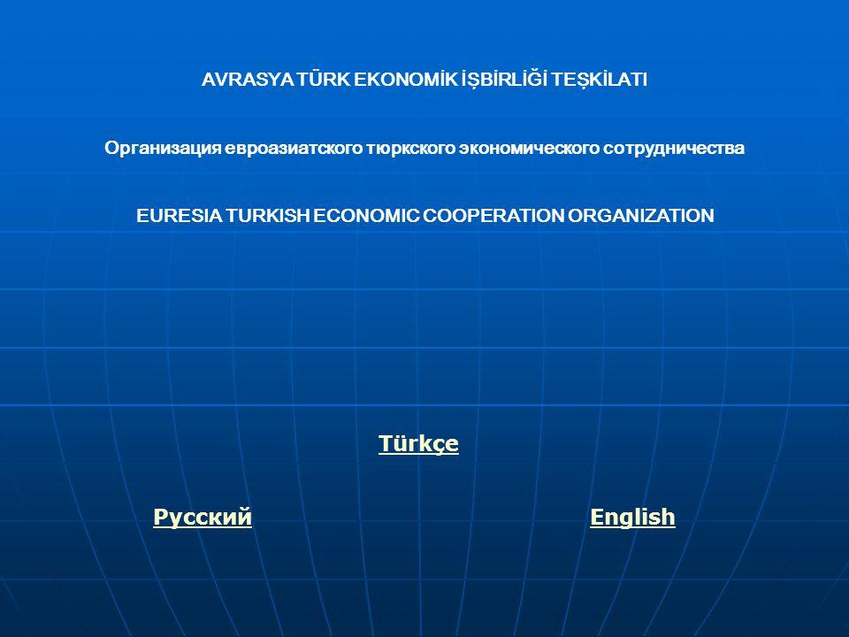 AVRASYA TÜRK EKONOMİK İŞBİRLİĞİ TEŞKİLATI Организация евроазиатского тюркского экономического сотрудничества EURESIA TURKISH ECONOMIC COOPERATION ORGANIZATION Türkçe PусскийEnglish