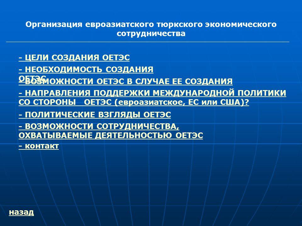 Организация евроазиатского тюркского экономического сотрудничества - ЦЕЛИ СОЗДАНИЯ ОЕТЭС - ВОЗМОЖНОСТИ ОЕТЭС В СЛУЧАЕ ЕЕ СОЗДАНИЯ - НАПРАВЛЕНИЯ ПОДДЕРЖКИ МЕЖДУНАРОДНОЙ ПОЛИТИКИ СО СТОРОНЫ ОЕТЭС (евроазиатское, ЕС или США).