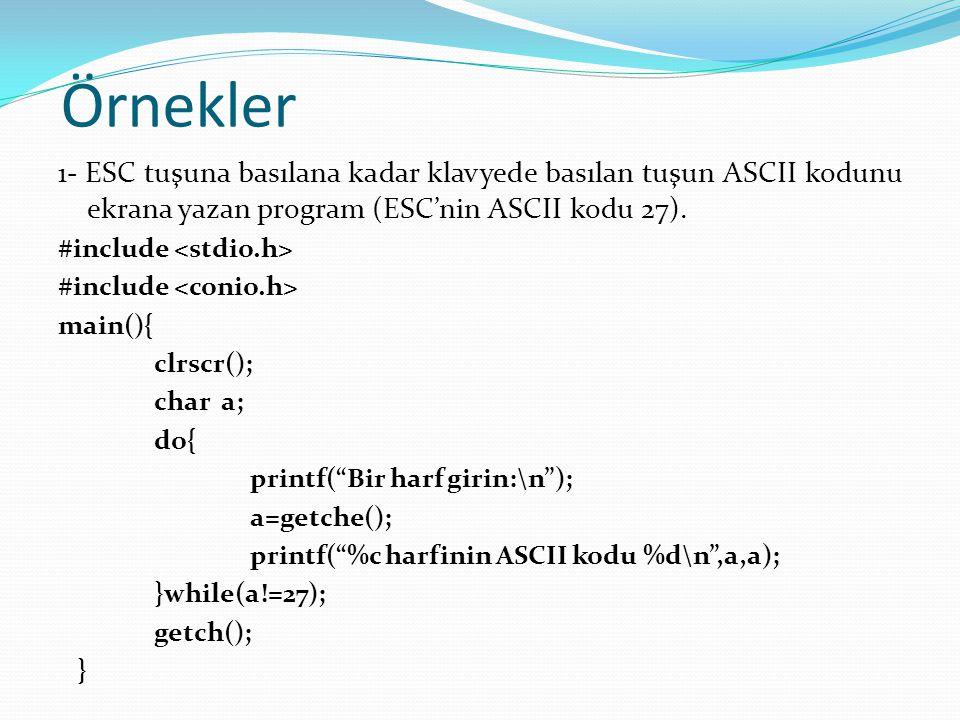 Örnekler 1- ESC tuşuna basılana kadar klavyede basılan tuşun ASCII kodunu ekrana yazan program (ESC'nin ASCII kodu 27). #include main(){ clrscr(); cha