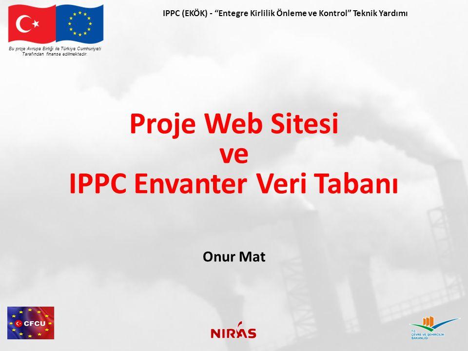 Proje Web Sitesi IPPC anlayışını geliştirmek İlgili taraflar arasında sürekli iletişim Hedef kitle Tesis/ firma temsilcileri Çevre profesyonelleri Medya Kamu sektörü uzmanları Bu proje Avrupa Birliği ile Türkiye Cumhuriyeti Tarafından finanse edilmektedir.