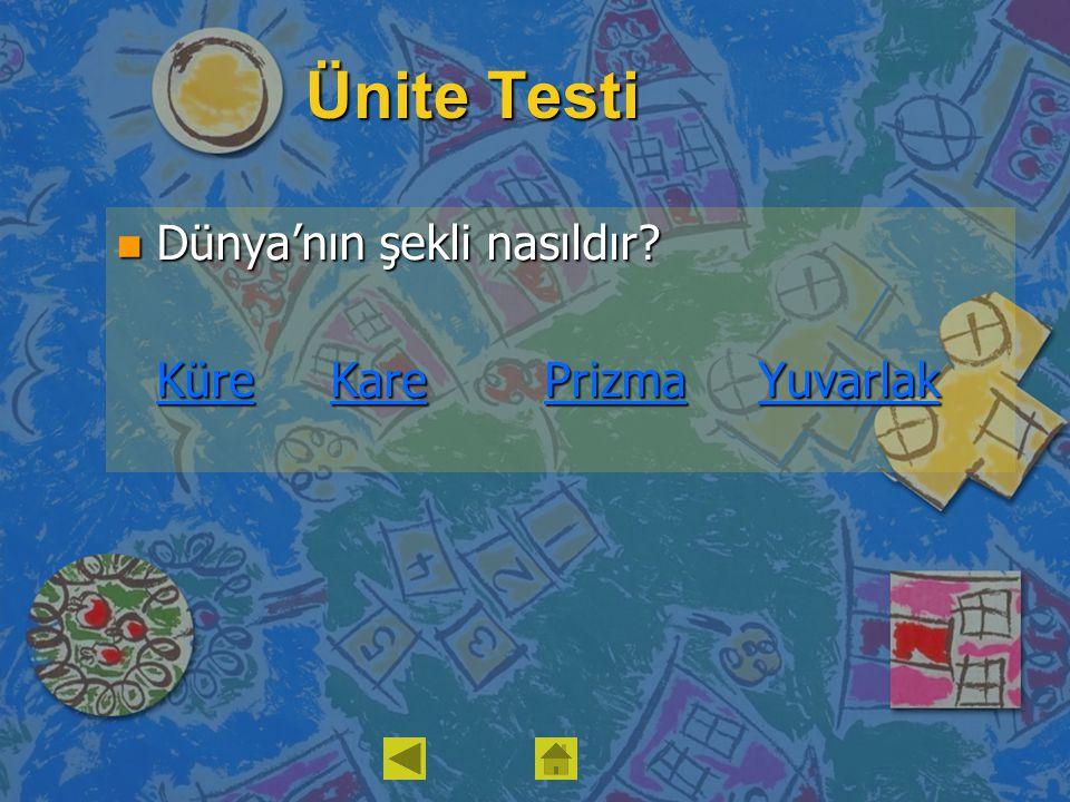 Ünite Testi n Dünya'nın şekli nasıldır? KüreKarePrizmaYuvarlak KüreKarePrizmaYuvarlak
