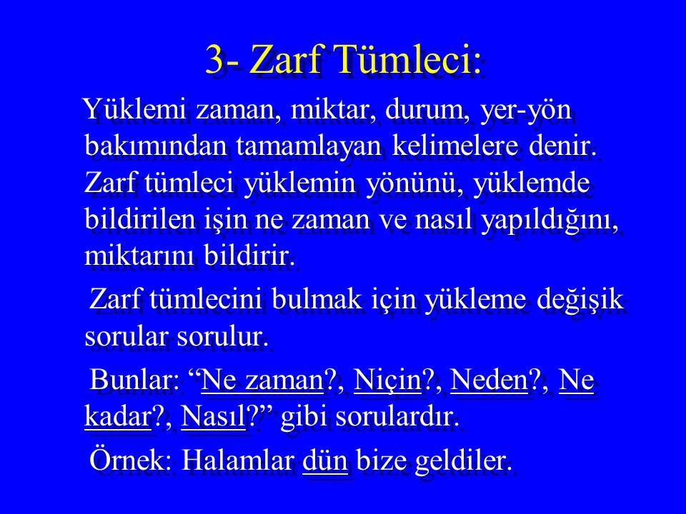 3- Zarf Tümleci: Yüklemi zaman, miktar, durum, yer-yön bakımından tamamlayan kelimelere denir. Zarf tümleci yüklemin yönünü, yüklemde bildirilen işin