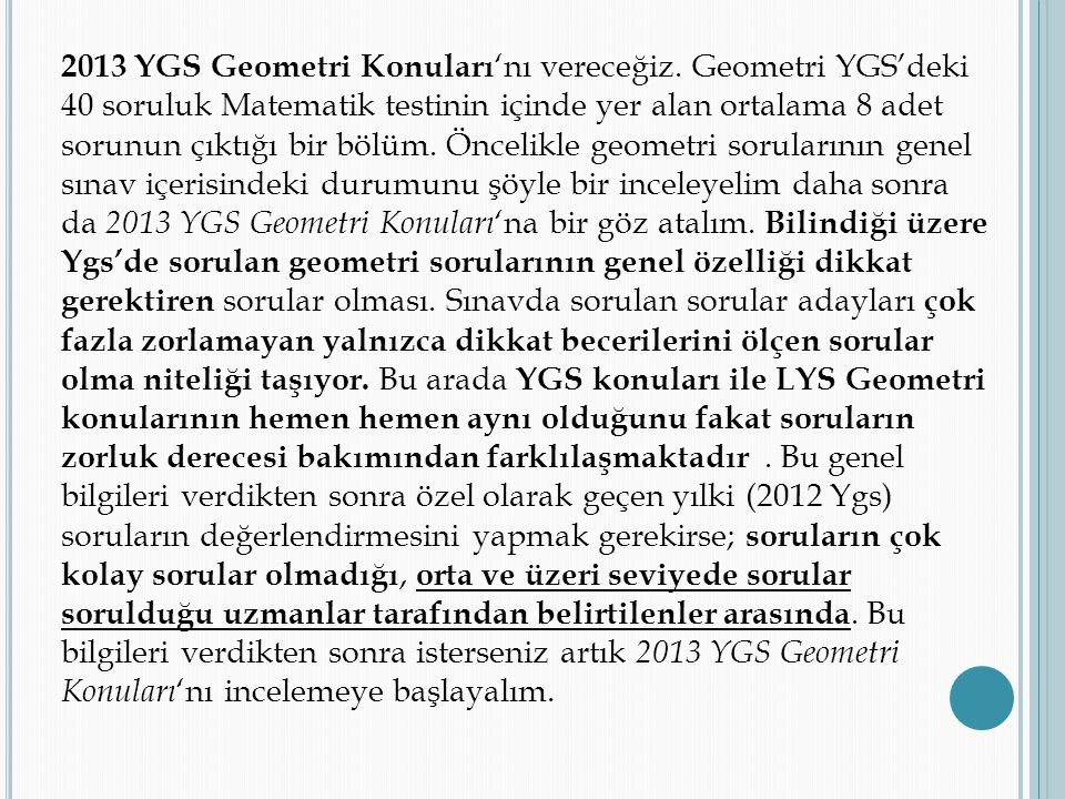 2013 YGS Geometri Konuları 'nı vereceğiz. Geometri YGS'deki 40 soruluk Matematik testinin içinde yer alan ortalama 8 adet sorunun çıktığı bir bölüm. Ö