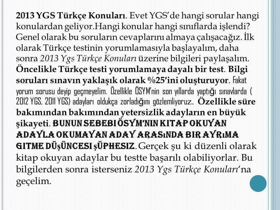2013 YGS Türkçe Konuları. Evet YGS'de hangi sorular hangi konulardan geliyor.Hangi konular hangi sınıflarda işlendi? Genel olarak bu soruların cevapla