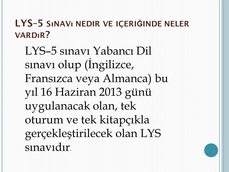 LYS–5 SıNAVı NEDIR VE IÇERI Ğ INDE NELER VARDıR ? LYS–5 sınavı Yabancı Dil sınavı olup (İngilizce, Fransızca veya Almanca) bu yıl 16 Haziran 2013 günü
