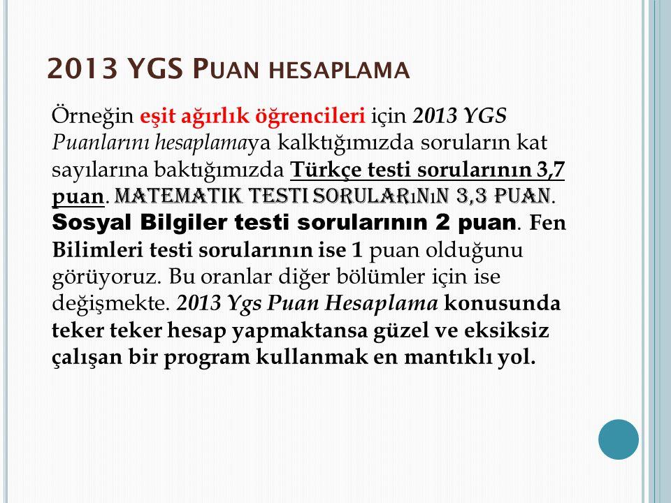 2013 YGS P UAN HESAPLAMA Örneğin eşit ağırlık öğrencileri için 2013 YGS Puanlarını hesaplama ya kalktığımızda soruların kat sayılarına baktığımızda Tü