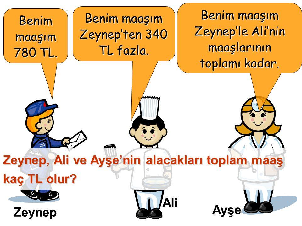 Benim maaşım 780 TL. Benim maaşım Zeynep'ten 340 TL fazla.