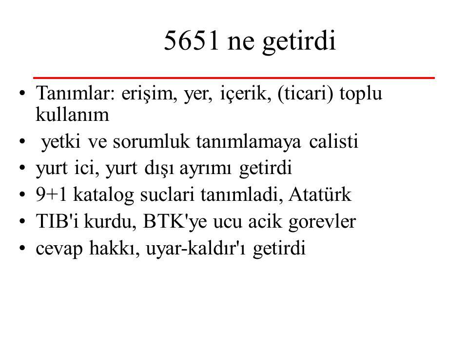 5651 ne getirdi Tanımlar: erişim, yer, içerik, (ticari) toplu kullanım yetki ve sorumluk tanımlamaya calisti yurt ici, yurt dışı ayrımı getirdi 9+1 katalog suclari tanımladi, Atatürk TIB i kurdu, BTK ye ucu acik gorevler cevap hakkı, uyar-kaldır ı getirdi