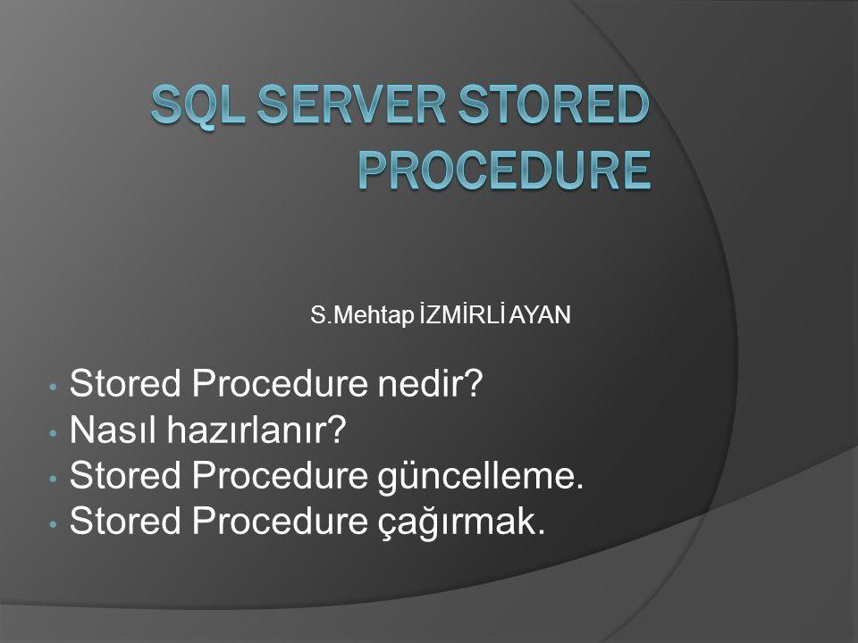 S.Mehtap İZMİRLİ AYAN Stored Procedure nedir? Nasıl hazırlanır? Stored Procedure güncelleme. Stored Procedure çağırmak.