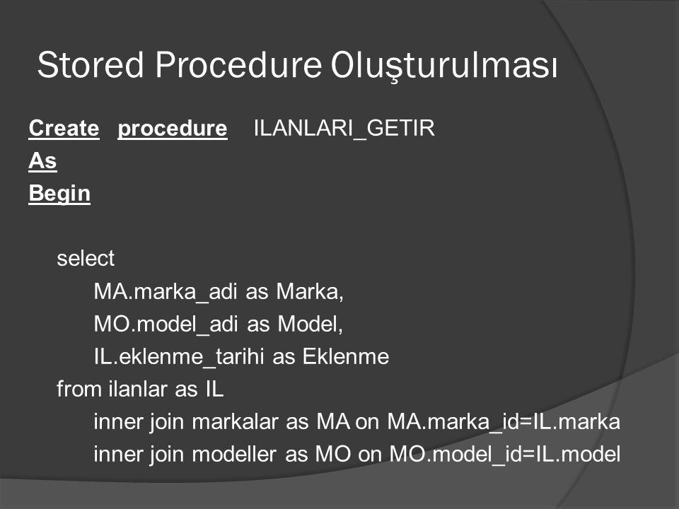 Stored Procedure Oluşturulması Alter procedure ILANLARI_GETIR As Begin select MA.marka_adi as Marka, MO.model_adi as Model, IL.eklenme_tarihi as Eklenme from ilanlar as IL inner join markalar as MA on MA.marka_id=IL.marka inner join modeller as MO on MO.model_id=IL.model End