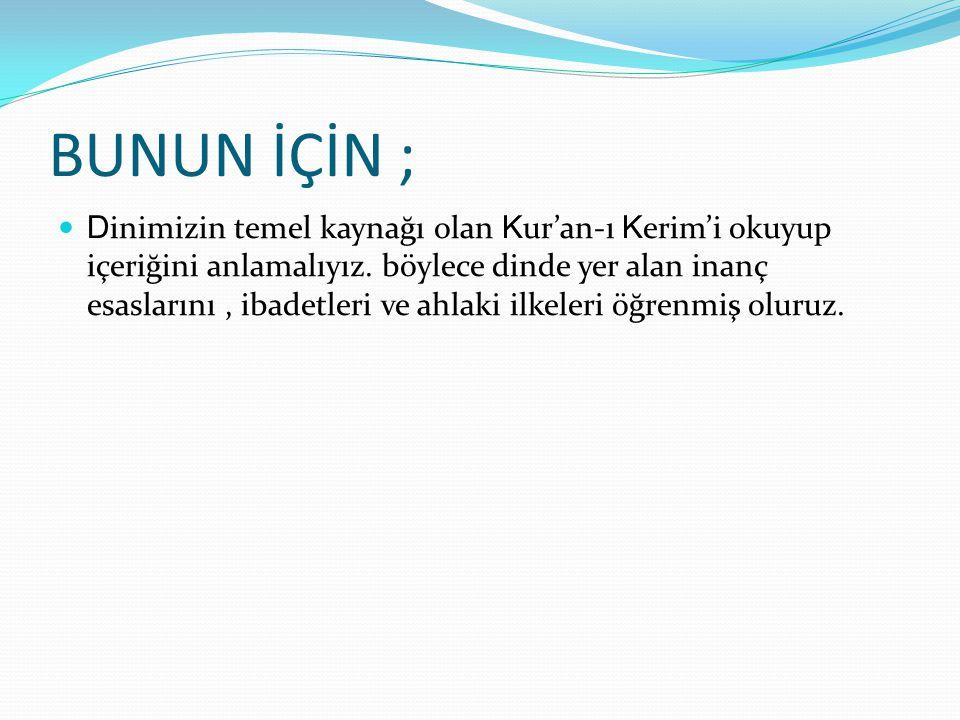 BUNUN İÇİN ; D inimizin temel kaynağı olan K ur'an-ı K erim'i okuyup içeriğini anlamalıyız. böylece dinde yer alan inanç esaslarını, ibadetleri ve ahl