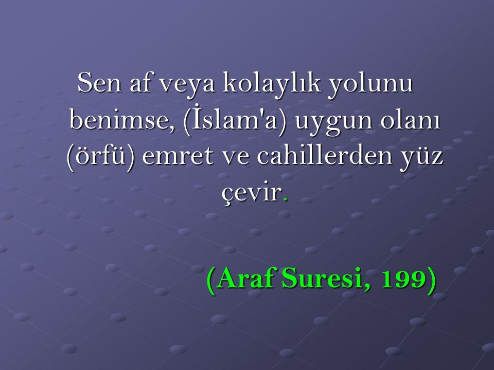 Sen af veya kolaylık yolunu benimse, ( İ slam'a) uygun olanı (örfü) emret ve cahillerden yüz çevir. (Araf Suresi, 199) (Araf Suresi, 199)