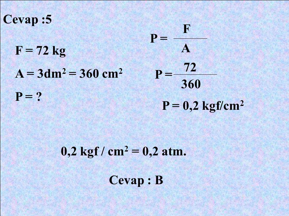 Cevap :5 F = 72 kg A = 3dm 2 = 360 cm 2 P = ? P = F A 72 360 P = 0,2 kgf/cm 2 0,2 kgf / cm 2 = 0,2 atm. Cevap : B