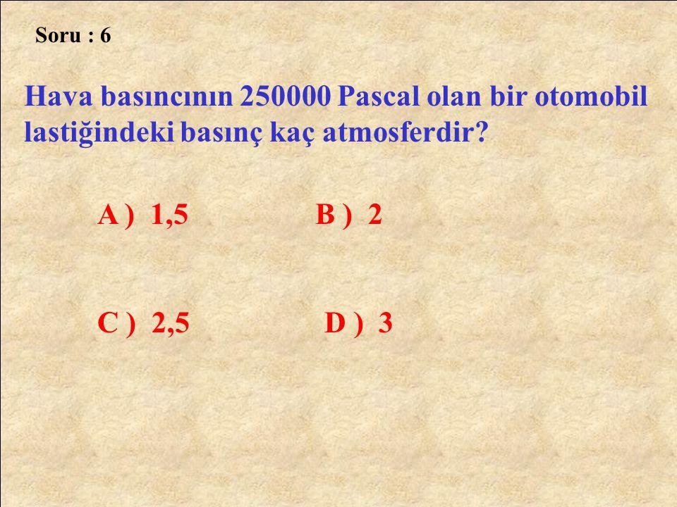 Soru : 6 Hava basıncının 250000 Pascal olan bir otomobil lastiğindeki basınç kaç atmosferdir? A ) 1,5 B ) 2 C ) 2,5 D ) 3