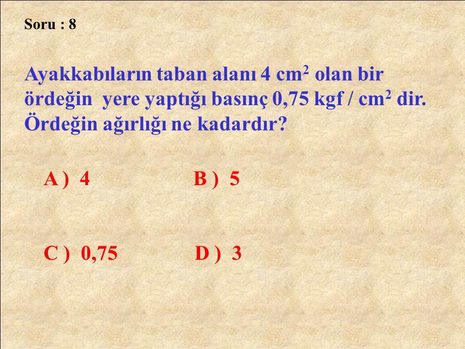 Soru : 8 Ayakkabıların taban alanı 4 cm 2 olan bir ördeğin yere yaptığı basınç 0,75 kgf / cm 2 dir. Ördeğin ağırlığı ne kadardır? A ) 4 B ) 5 C ) 0,75