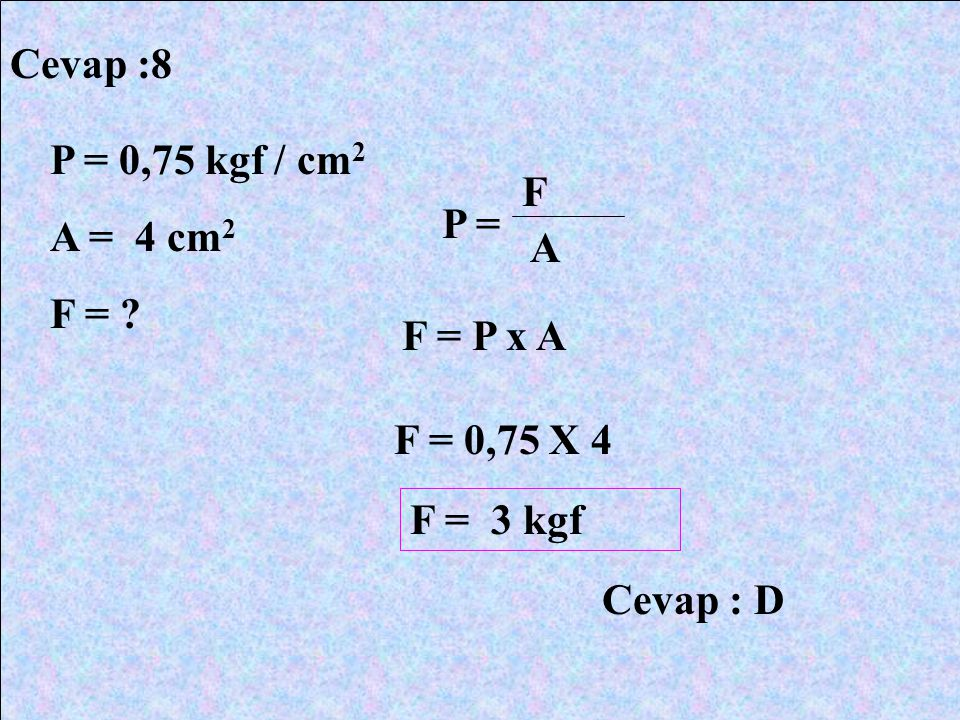 Cevap :8 P = 0,75 kgf / cm 2 A = 4 cm 2 F = ? P = F A F = P x A F = 0,75 X 4 F = 3 kgf Cevap : D
