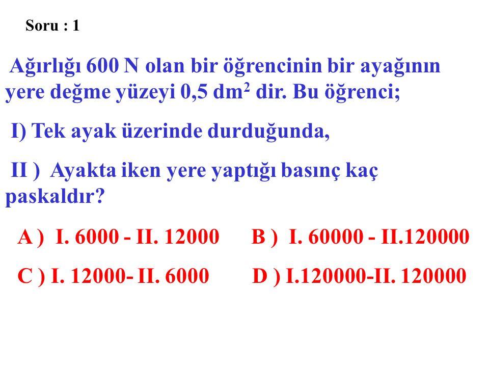 Soru : 1 Ağırlığı 600 N olan bir öğrencinin bir ayağının yere değme yüzeyi 0,5 dm 2 dir. Bu öğrenci; I) Tek ayak üzerinde durduğunda, II ) Ayakta iken