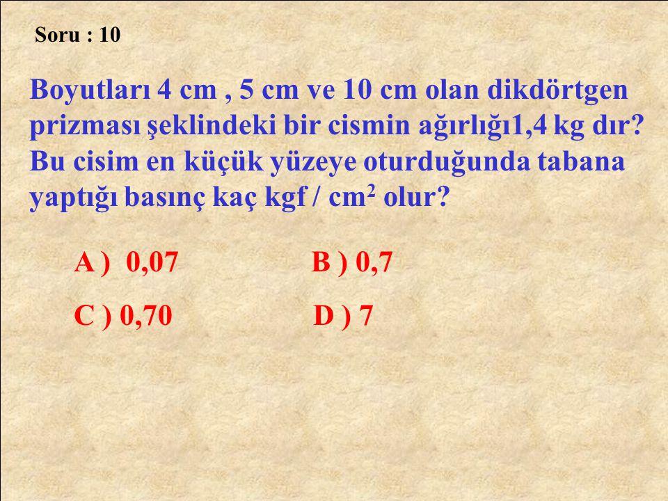 Soru : 10 Boyutları 4 cm, 5 cm ve 10 cm olan dikdörtgen prizması şeklindeki bir cismin ağırlığı1,4 kg dır? Bu cisim en küçük yüzeye oturduğunda tabana