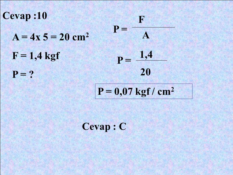 Cevap :10 A = 4x 5 = 20 cm 2 F = 1,4 kgf P = ? P = F A 1,4 20 P = 0,07 kgf / cm 2 Cevap : C