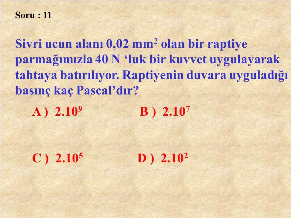 Soru : 11 Sivri ucun alanı 0,02 mm 2 olan bir raptiye parmağımızla 40 N 'luk bir kuvvet uygulayarak tahtaya batırılıyor. Raptiyenin duvara uyguladığı