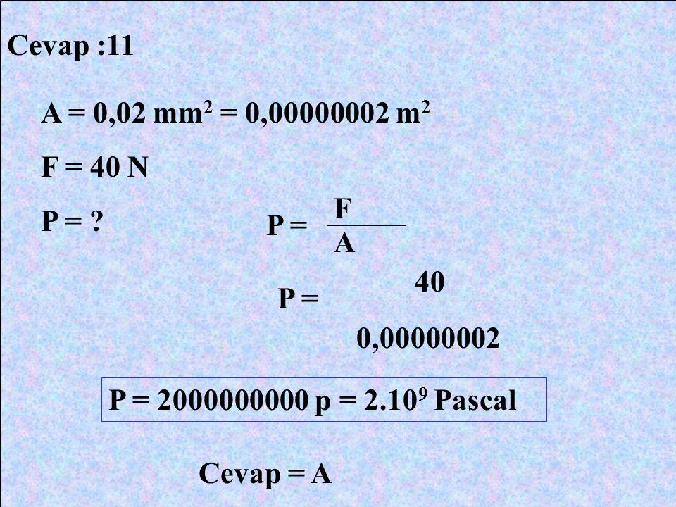Cevap :11 A = 0,02 mm 2 = 0,00000002 m 2 F = 40 N P = ? P = F A 40 0,00000002 P = 2000000000 p = 2.10 9 Pascal Cevap = A