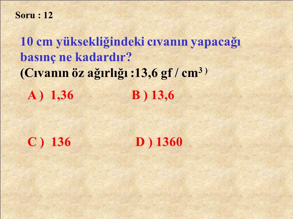 Soru : 12 10 cm yüksekliğindeki cıvanın yapacağı basınç ne kadardır? (Cıvanın öz ağırlığı :13,6 gf / cm 3 ) A ) 1,36 B ) 13,6 C ) 136 D ) 1360