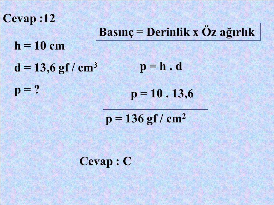 Cevap :12 h = 10 cm d = 13,6 gf / cm 3 p = ? Basınç = Derinlik x Öz ağırlık p = h. d p = 10. 13,6 p = 136 gf / cm 2 Cevap : C