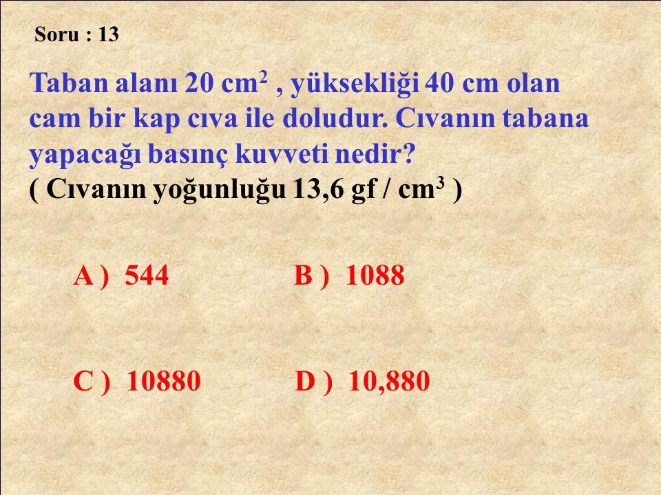 Soru : 13 Taban alanı 20 cm 2, yüksekliği 40 cm olan cam bir kap cıva ile doludur. Cıvanın tabana yapacağı basınç kuvveti nedir? ( Cıvanın yoğunluğu 1