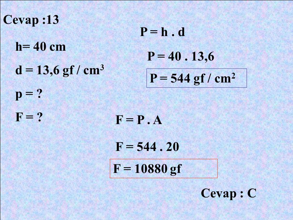 Cevap :13 h= 40 cm d = 13,6 gf / cm 3 p = ? F = ? P = h. d P = 40. 13,6 P = 544 gf / cm 2 F = P. A F = 544. 20 F = 10880 gf Cevap : C