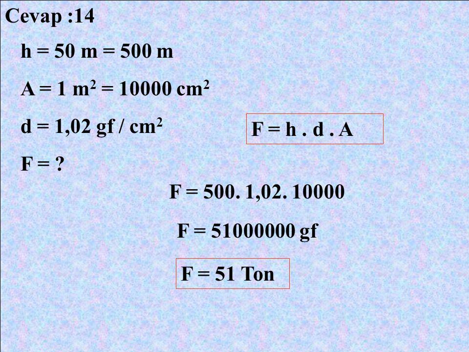 Cevap :14 h = 50 m = 500 m A = 1 m 2 = 10000 cm 2 d = 1,02 gf / cm 2 F = ? F = h. d. A F = 500. 1,02. 10000 F = 51000000 gf F = 51 Ton