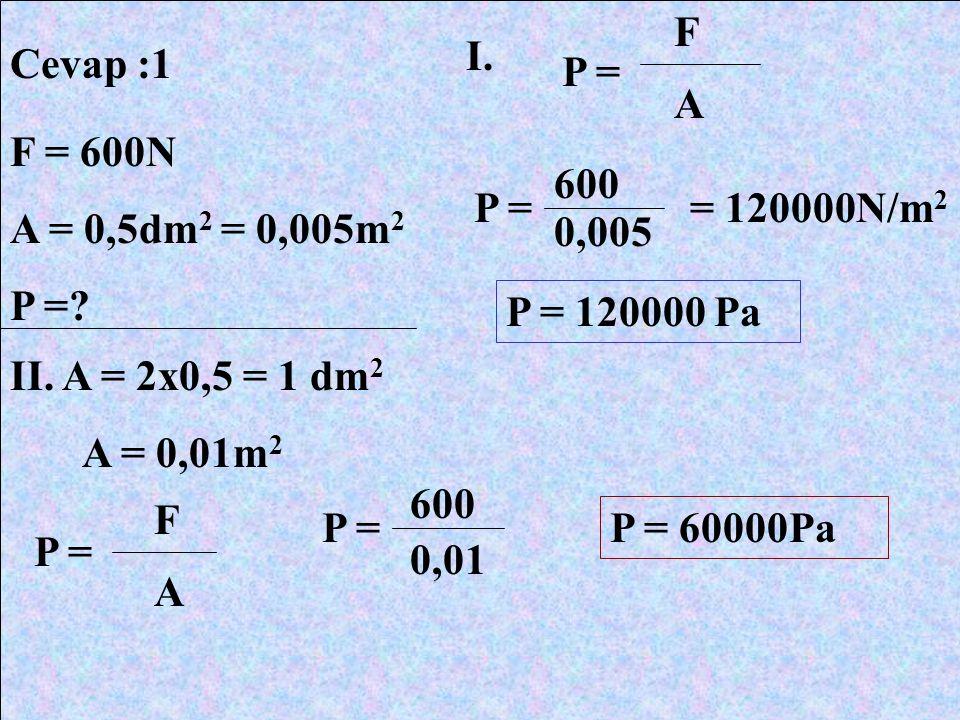 Cevap :1 F = 600N A = 0,5dm 2 = 0,005m 2 P =? I. P = A F F A 600 0,005 = 120000N/m 2 P = 120000 Pa II. A = 2x0,5 = 1 dm 2 A = 0,01m 2 600 0,01 P = 600