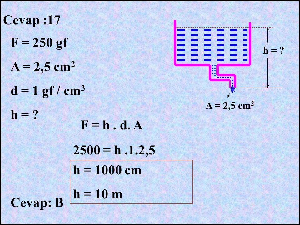Cevap :17 F = 250 gf A = 2,5 cm 2 d = 1 gf / cm 3 h = ? A = 2,5 cm 2 F = h. d. A 2500 = h.1.2,5 h = 1000 cm h = 10 m Cevap: B