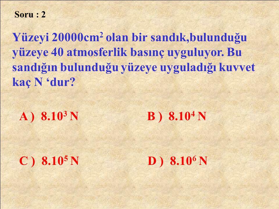Cevap :7 A = 2 dm 2 = 200cm 2 F = 100 kgf P = ? P = F A 100 200 P = 0,5 kgf / cm 2 Cevap : A