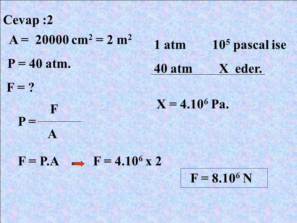 Cevap :2 A = 20000 cm 2 = 2 m 2 P = 40 atm. F = ? 1 atm 10 5 pascal ise 40 atm X eder. X = 4.10 6 Pa. P = F F = P.A A F = 4.10 6 x 2 F = 8.10 6 N