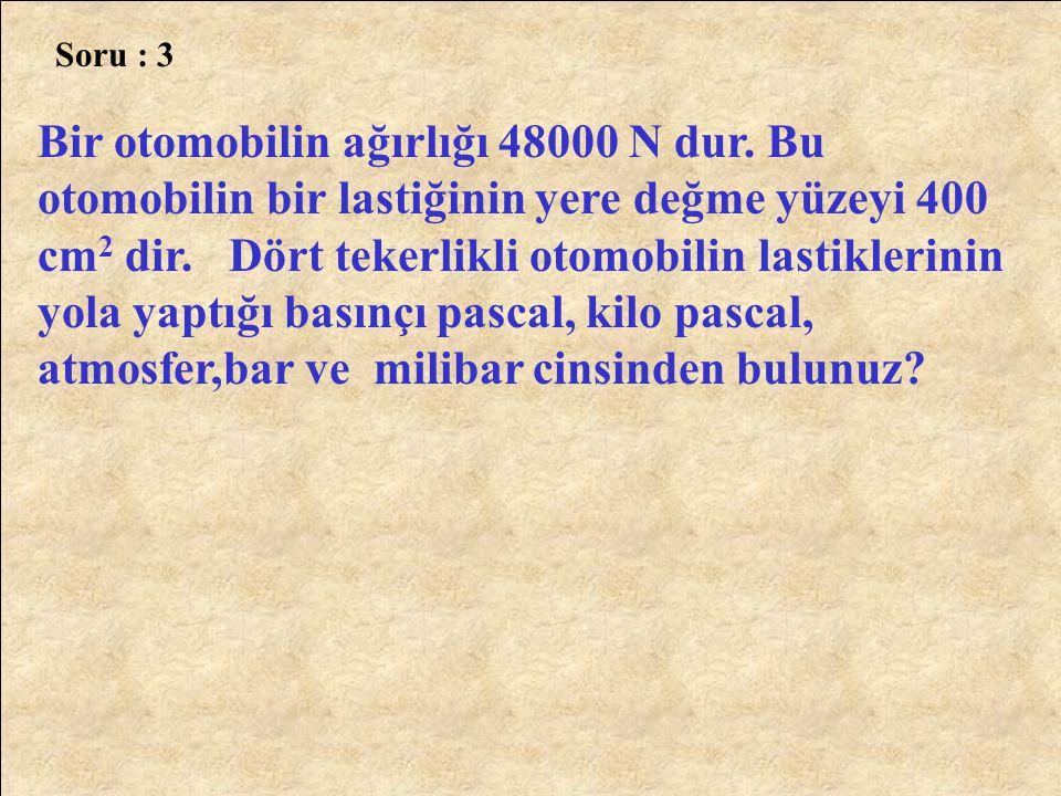 Cevap :3 F = 480000N A = 400 cm 2 A = 0,04m 2 0,04 x 4 = 0,16m 2 P = F A 480000 0,16 P = 3.10 6 Pa.
