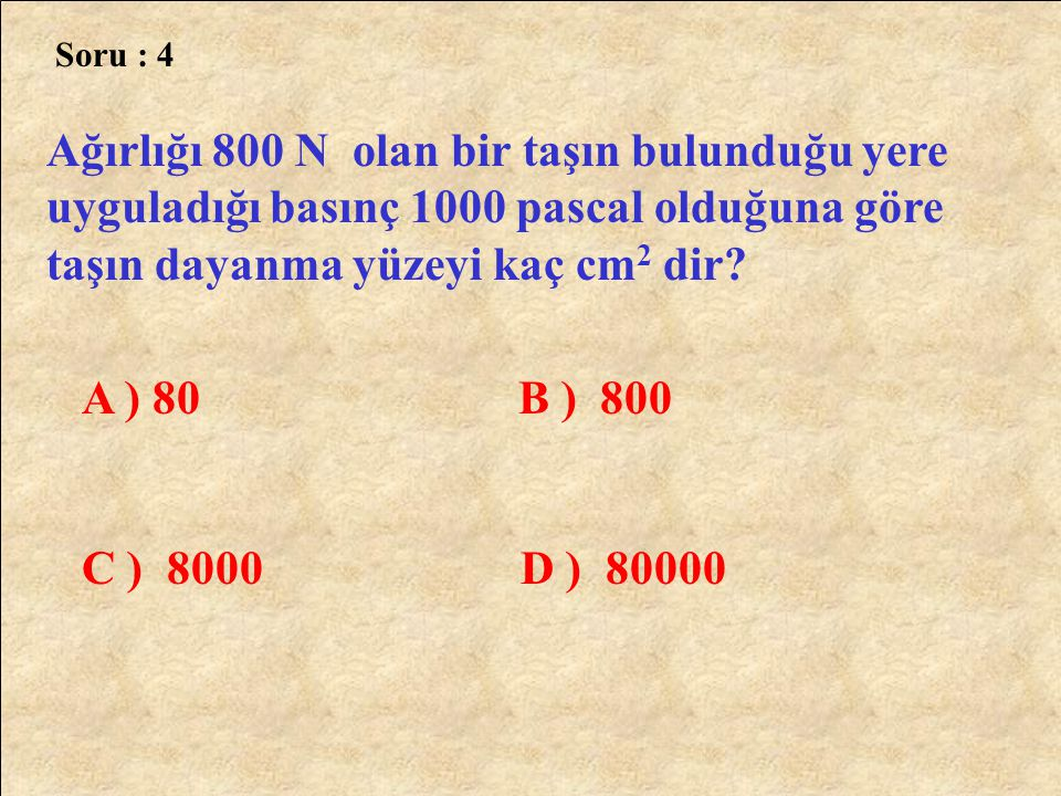 Cevap :9 F = 20 N P = 100 Pascal A = ? P = F A A = F P 20 100 A = 0,2 m 2 A = 2000 cm 2