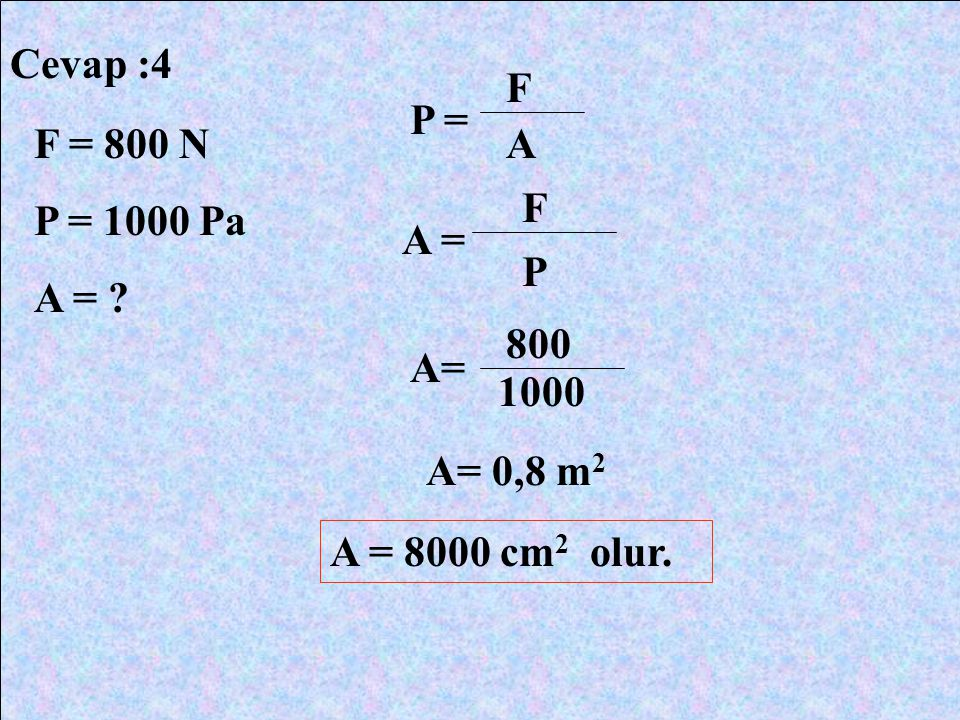 Cevap :4 F = 800 N P = 1000 Pa A = ? P = F A A = F P 800 1000 A= 0,8 m 2 A = 8000 cm 2 olur.
