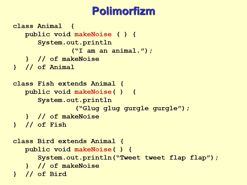 Polimorfizm class Animal { public void makeNoise ( ) { System.out.println ( I am an animal. ); } // of makeNoise } // of Animal class Fish extends Animal { public void makeNoise( ) { System.out.println ( Glug glug gurgle gurgle ); } // of makeNoise } // of Fish class Bird extends Animal { public void makeNoise( ) { System.out.println( Tweet tweet flap flap ); } // of makeNoise } // of Bird