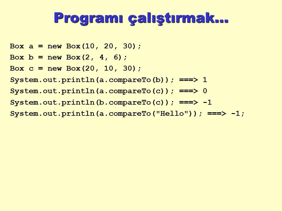 Programı çalıştırmak... Box a = new Box(10, 20, 30); Box b = new Box(2, 4, 6); Box c = new Box(20, 10, 30); System.out.println(a.compareTo(b)); ===> 1