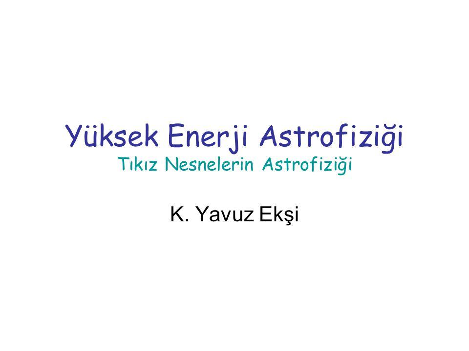 Yüksek Enerji Astrofiziği Tıkız Nesnelerin Astrofiziği K. Yavuz Ekşi