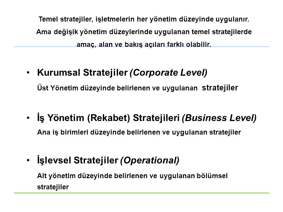 Temel stratejiler, işletmelerin her yönetim düzeyinde uygulanır. Ama değişik yönetim düzeylerinde uygulanan temel stratejilerde amaç, alan ve bakış aç