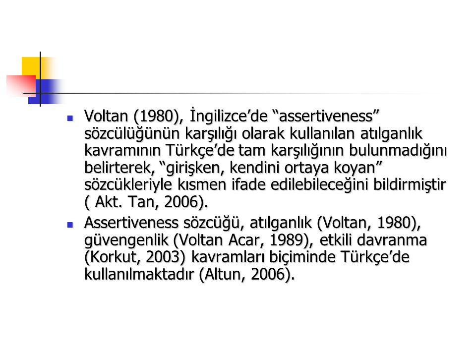 """Voltan (1980), İngilizce'de """"assertiveness"""" sözcülüğünün karşılığı olarak kullanılan atılganlık kavramının Türkçe'de tam karşılığının bulunmadığını be"""
