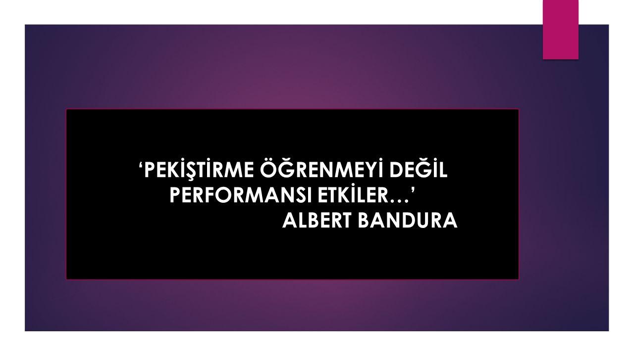 'PEKİŞTİRME ÖĞRENMEYİ DEĞİL PERFORMANSI ETKİLER…' ALBERT BANDURA