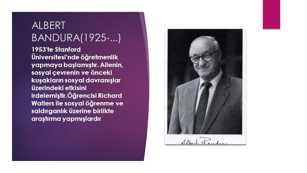 ALBERT BANDURA(1925-...) 1953'te Stanford Üniversitesi'nde öğretmenlik yapmaya başlamıştır. Ailenin, sosyal çevrenin ve önceki kuşakların sosyal davra