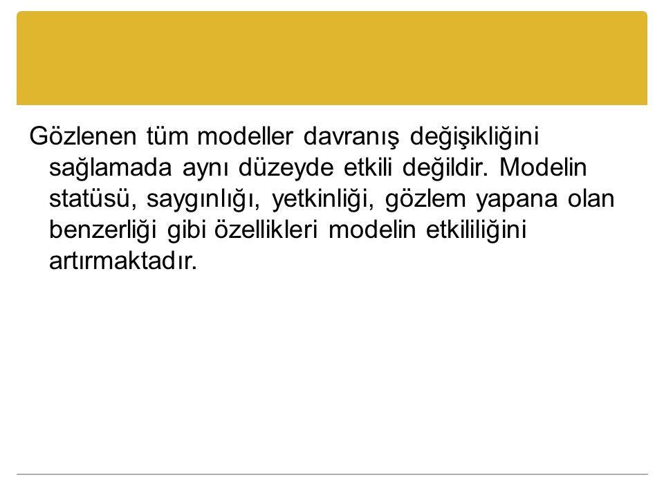 Gözlenen tüm modeller davranış değişikliğini sağlamada aynı düzeyde etkili değildir. Modelin statüsü, saygınlığı, yetkinliği, gözlem yapana olan benze