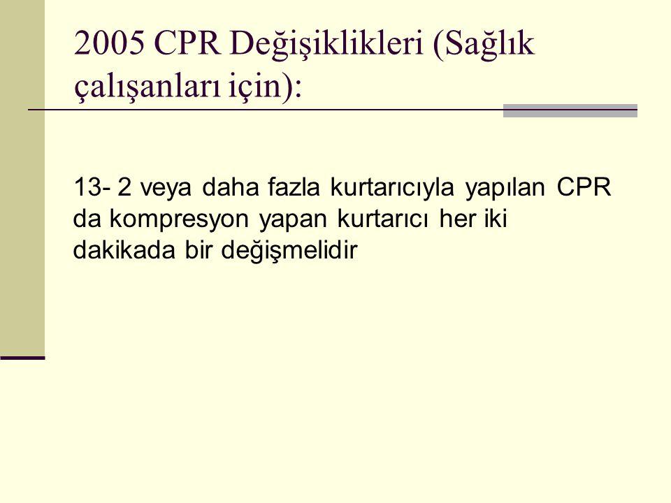 2005 CPR Değişiklikleri (Sağlık çalışanları için): 13- 2 veya daha fazla kurtarıcıyla yapılan CPR da kompresyon yapan kurtarıcı her iki dakikada bir d