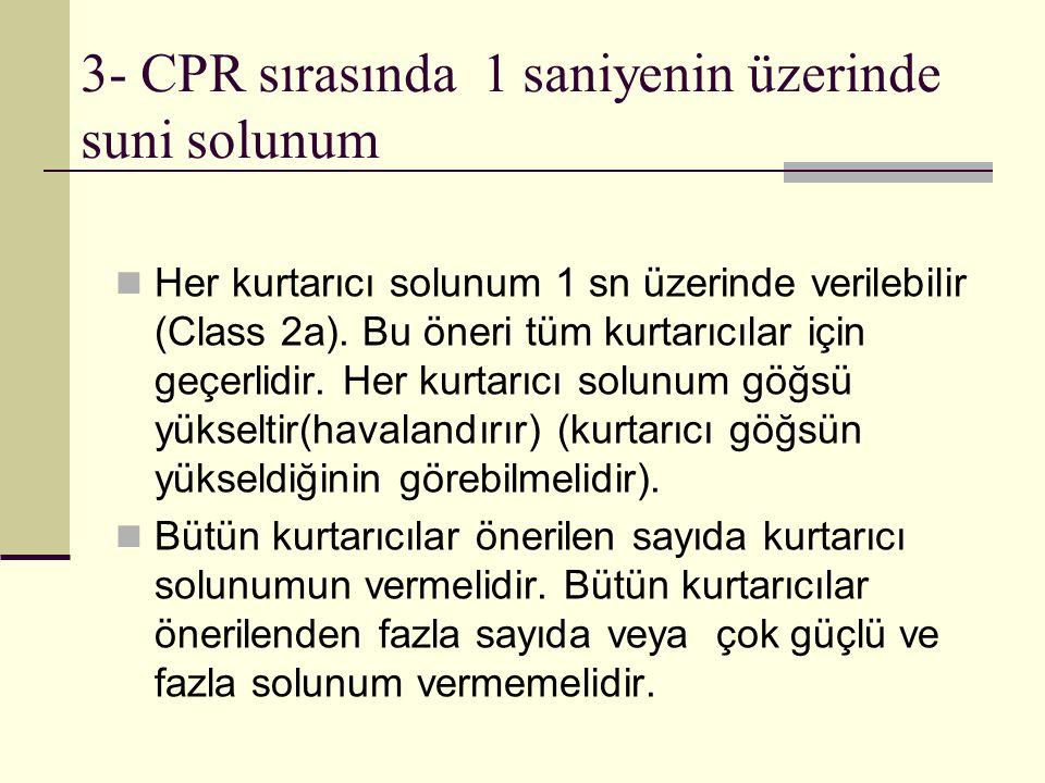 3- CPR sırasında 1 saniyenin üzerinde suni solunum Her kurtarıcı solunum 1 sn üzerinde verilebilir (Class 2a). Bu öneri tüm kurtarıcılar için geçerlid